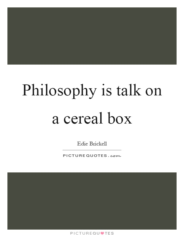 Philosophy is talk on a cereal box Picture Quote #1