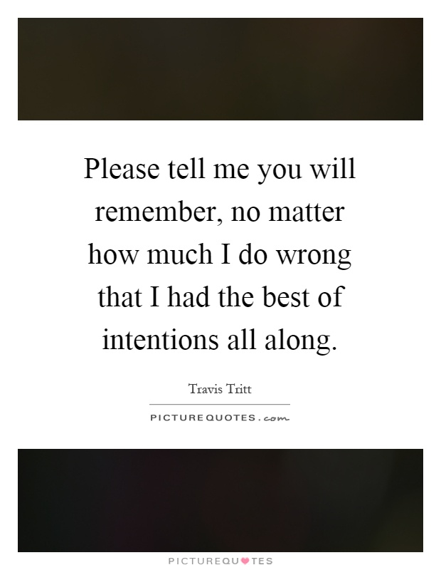 Please tell me you will remember, no matter how much I do wrong that I had the best of intentions all along Picture Quote #1