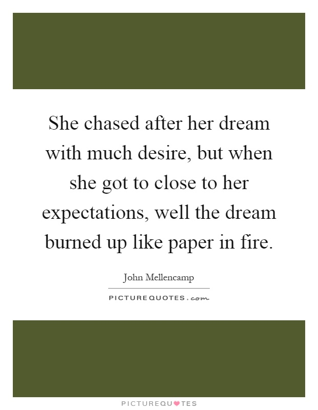 She chased after her dream with much desire, but when she got to close to her expectations, well the dream burned up like paper in fire Picture Quote #1