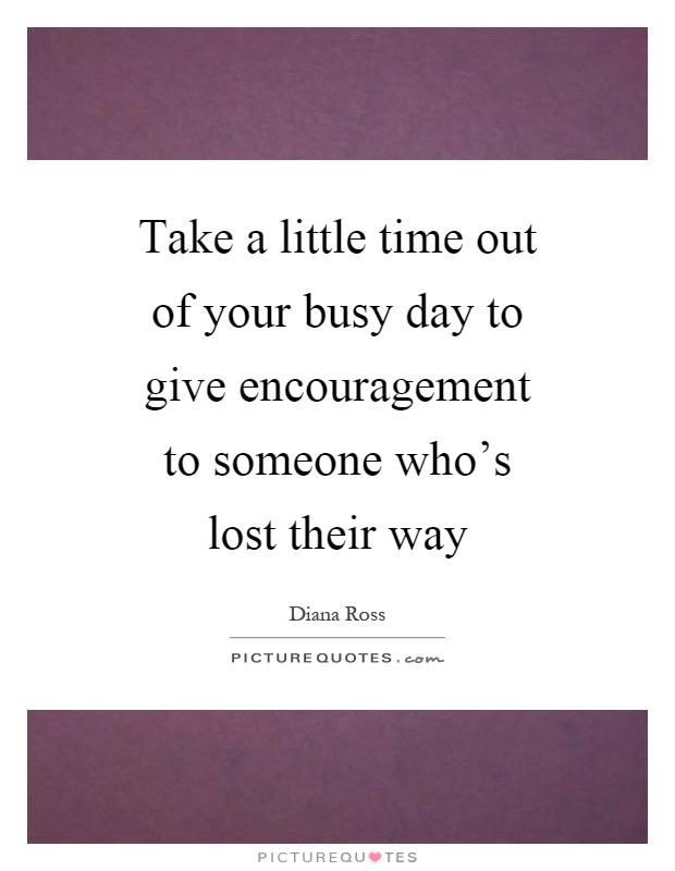 Take a little time out of your busy day to give encouragement to someone who's lost their way Picture Quote #1