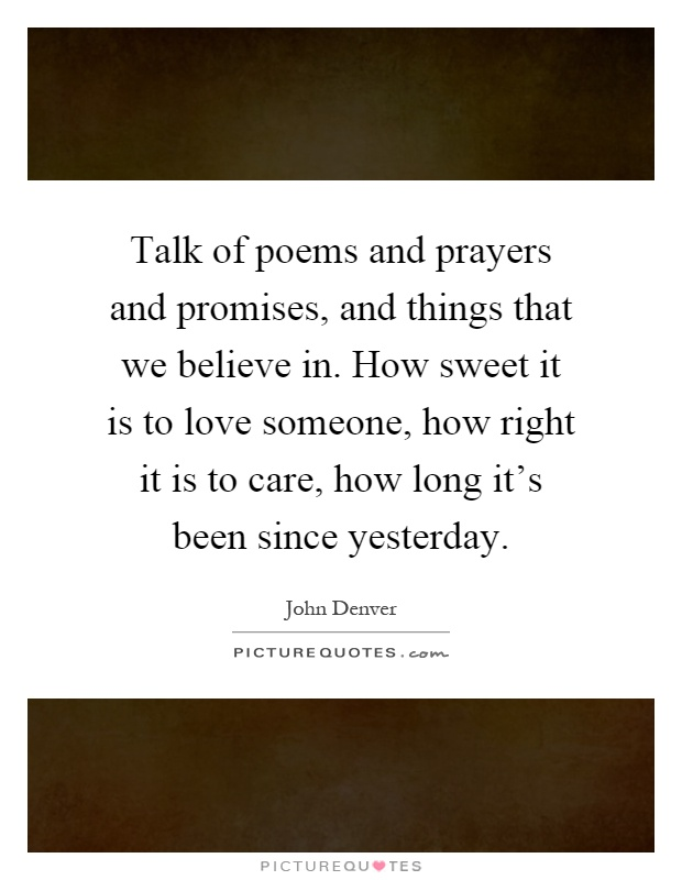 Talk of poems and prayers and promises, and things that we believe in. How sweet it is to love someone, how right it is to care, how long it's been since yesterday Picture Quote #1
