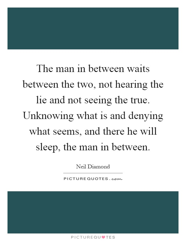 The man in between waits between the two, not hearing the lie and not seeing the true. Unknowing what is and denying what seems, and there he will sleep, the man in between Picture Quote #1
