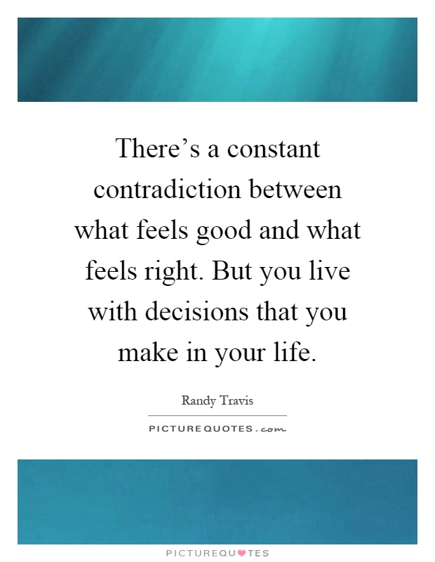 There's a constant contradiction between what feels good and what feels right. But you live with decisions that you make in your life Picture Quote #1