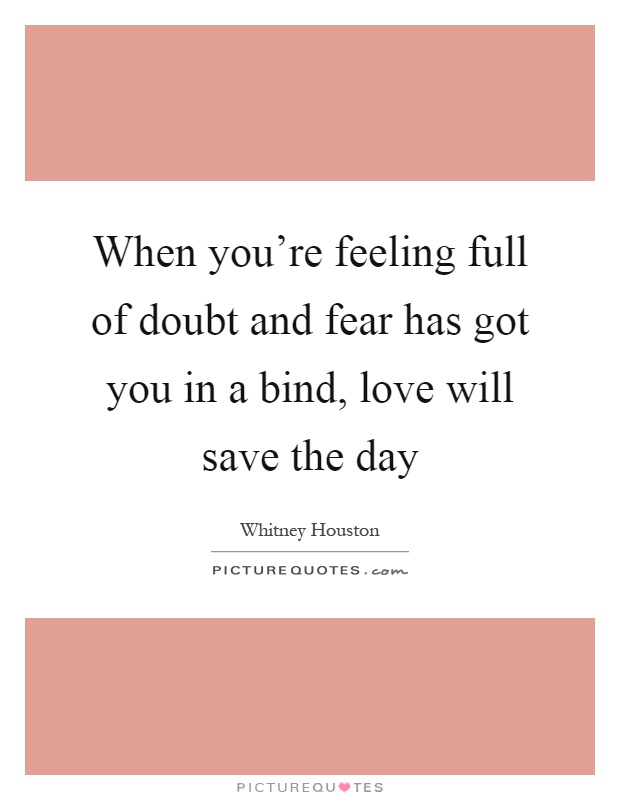 When you're feeling full of doubt and fear has got you in a bind, love will save the day Picture Quote #1