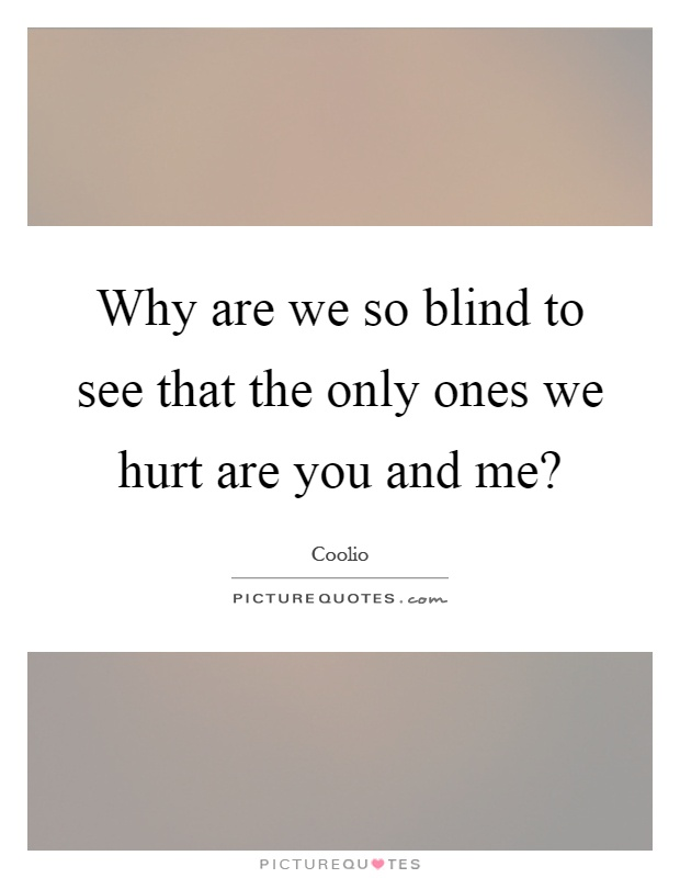 Why are we so blind to see that the only ones we hurt are you and me? Picture Quote #1