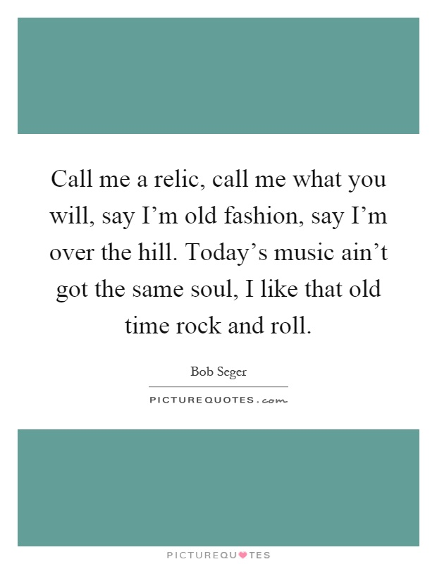Call me a relic, call me what you will, say I'm old fashion, say I'm over the hill. Today's music ain't got the same soul, I like that old time rock and roll Picture Quote #1