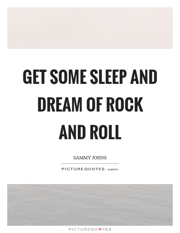 Get some sleep and dream of rock and roll Picture Quote #1