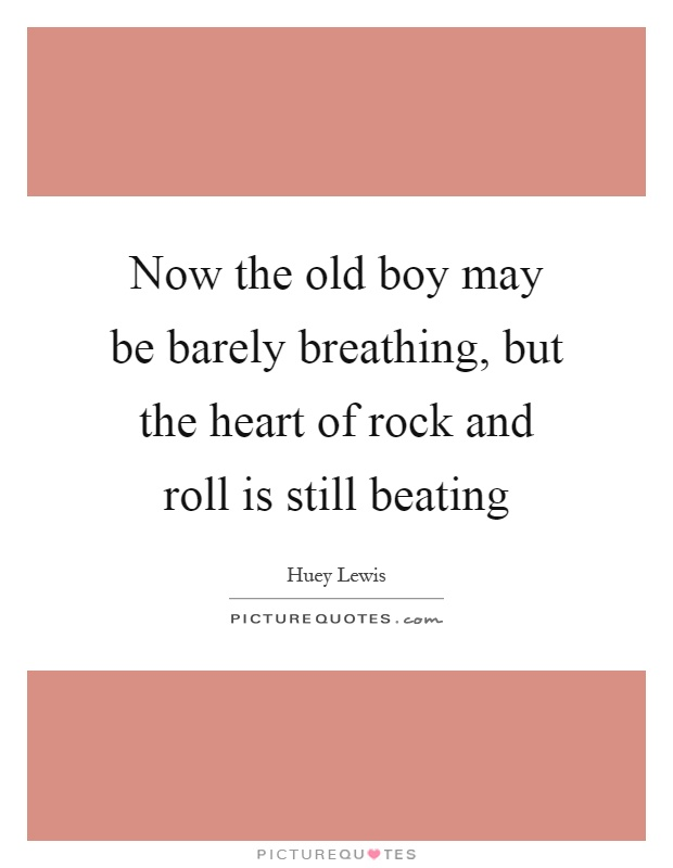 Now the old boy may be barely breathing, but the heart of rock and roll is still beating Picture Quote #1