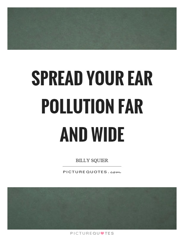 Spread your ear pollution far and wide Picture Quote #1