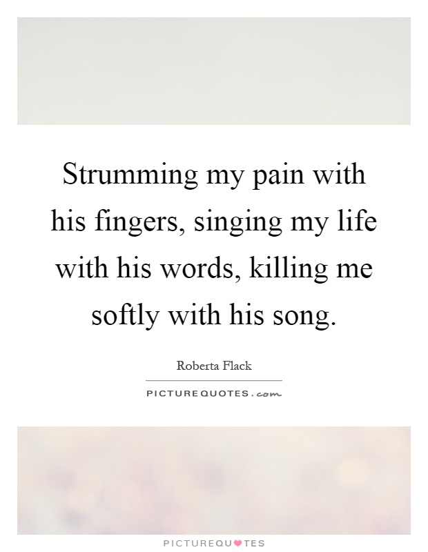 Strumming my pain with his fingers, singing my life with his words, killing me softly with his song Picture Quote #1