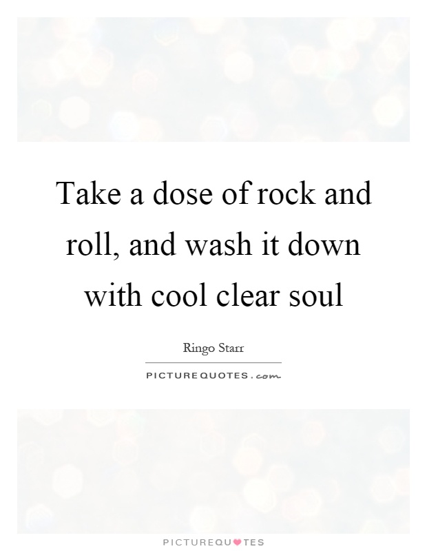 Take a dose of rock and roll, and wash it down with cool clear soul Picture Quote #1