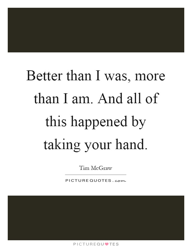 Better than I was, more than I am. And all of this happened by taking your hand Picture Quote #1