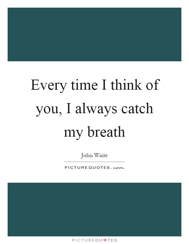 Every time I think of you, I always catch my breath Picture Quote #1