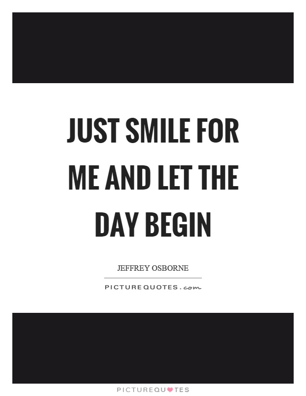 Just smile for me and let the day begin Picture Quote #1