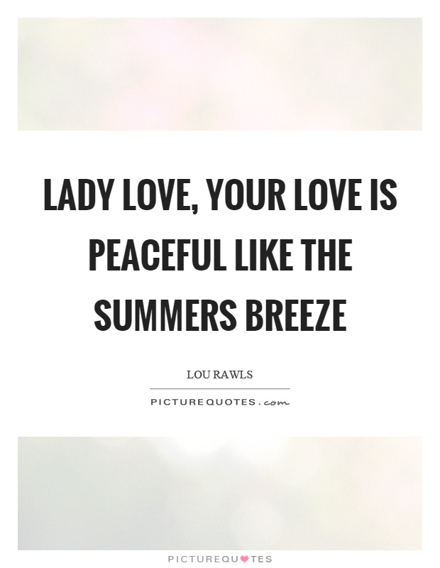 Lady love, your love is peaceful like the summers breeze Picture Quote #1
