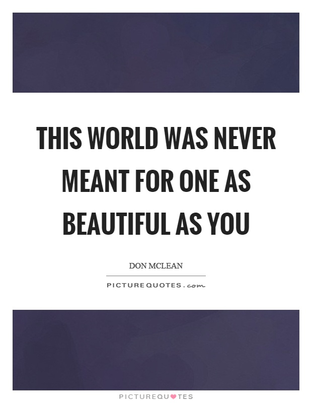 This world was never meant for one as beautiful as you Picture Quote #1