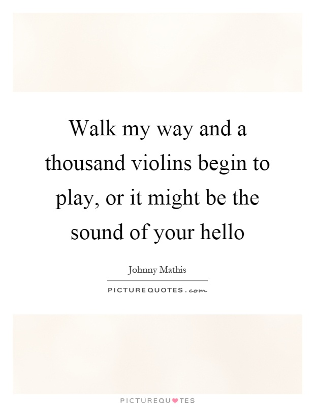 Walk my way and a thousand violins begin to play, or it might be the sound of your hello Picture Quote #1