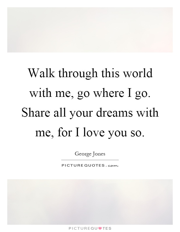 Walk through this world with me, go where I go. Share all your dreams with me, for I love you so Picture Quote #1