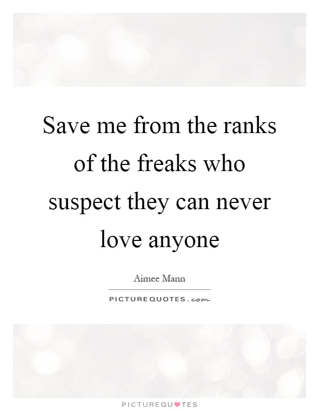 Save me from the ranks of the freaks who suspect they can never love anyone Picture Quote #1