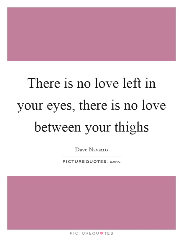 There is no love left in your eyes, there is no love between your thighs Picture Quote #1