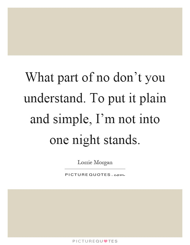 What part of no don't you understand. To put it plain and simple, I'm not into one night stands Picture Quote #1