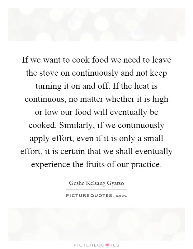 If we want to cook food we need to leave the stove on continuously and not keep turning it on and off. If the heat is continuous, no matter whether it is high or low our food will eventually be cooked. Similarly, if we continuously apply effort, even if it is only a small effort, it is certain that we shall eventually experience the fruits of our practice Picture Quote #1