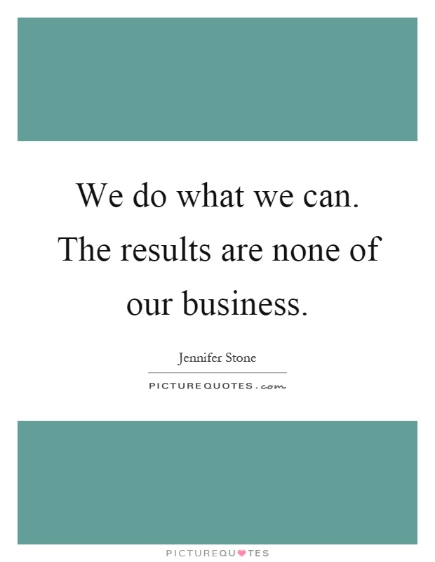 We do what we can. The results are none of our business Picture Quote #1