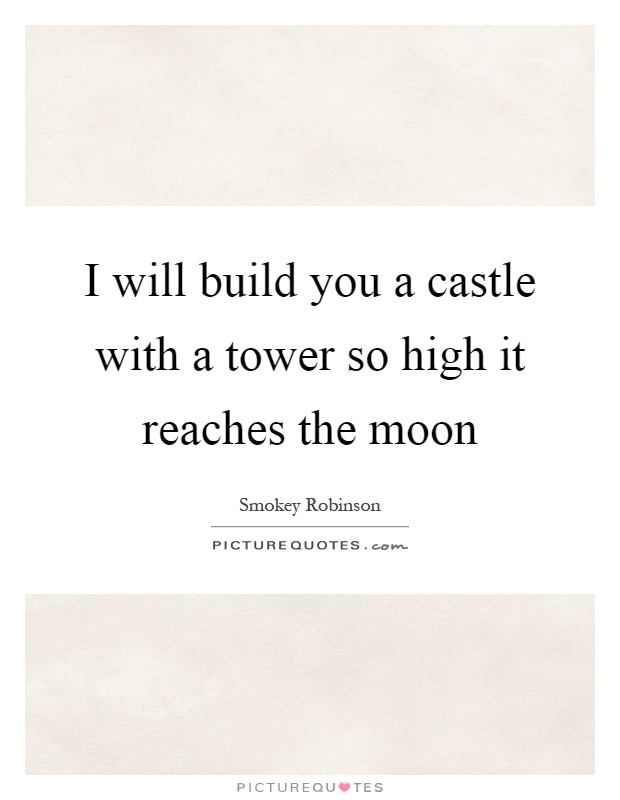 I will build you a castle with a tower so high it reaches the moon Picture Quote #1