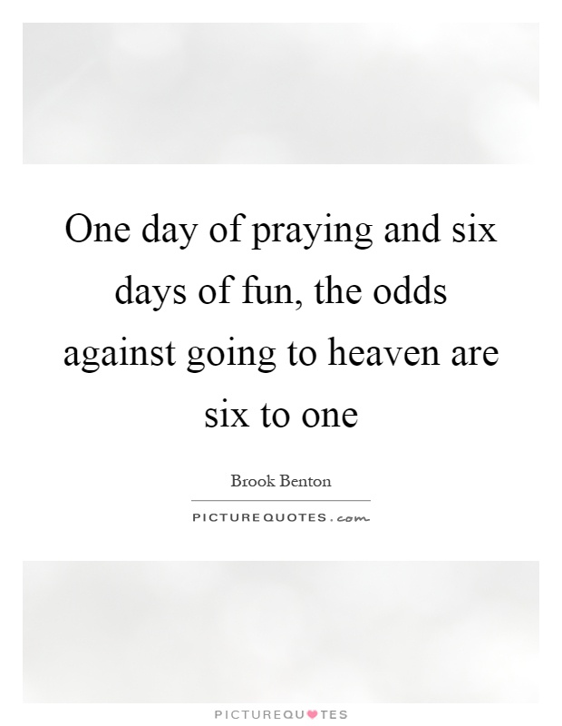 One day of praying and six days of fun, the odds against going to heaven are six to one Picture Quote #1