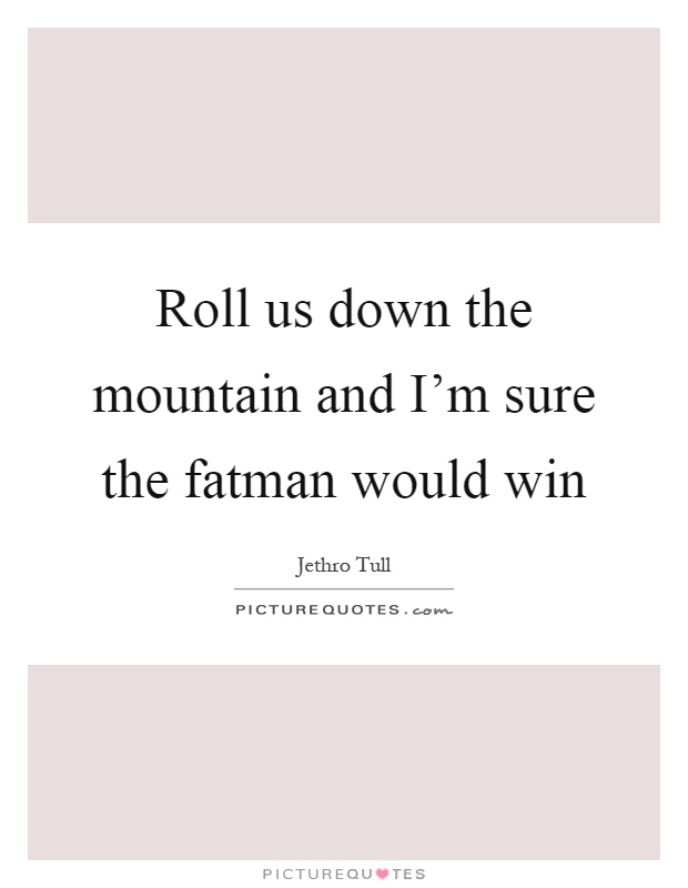 Roll us down the mountain and I'm sure the fatman would win Picture Quote #1