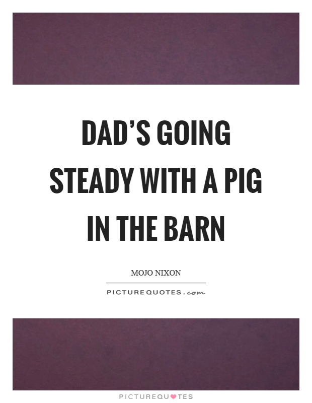 Dad's going steady with a pig in the barn Picture Quote #1