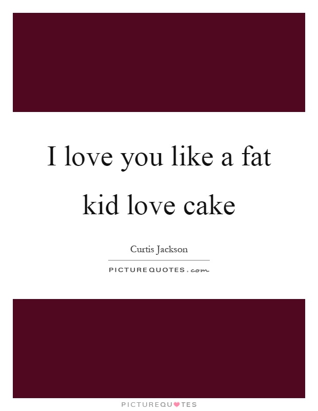I love you like a fat kid love cake Picture Quote #1