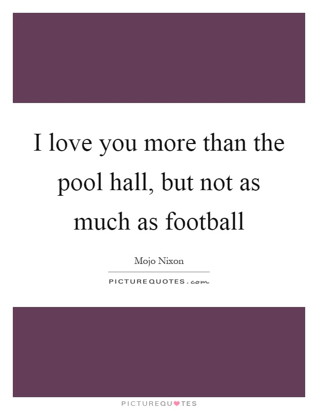 I love you more than the pool hall, but not as much as football Picture Quote #1