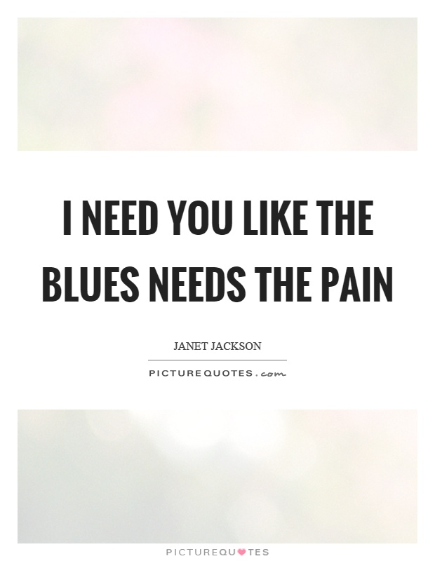 I need you like the blues needs the pain Picture Quote #1