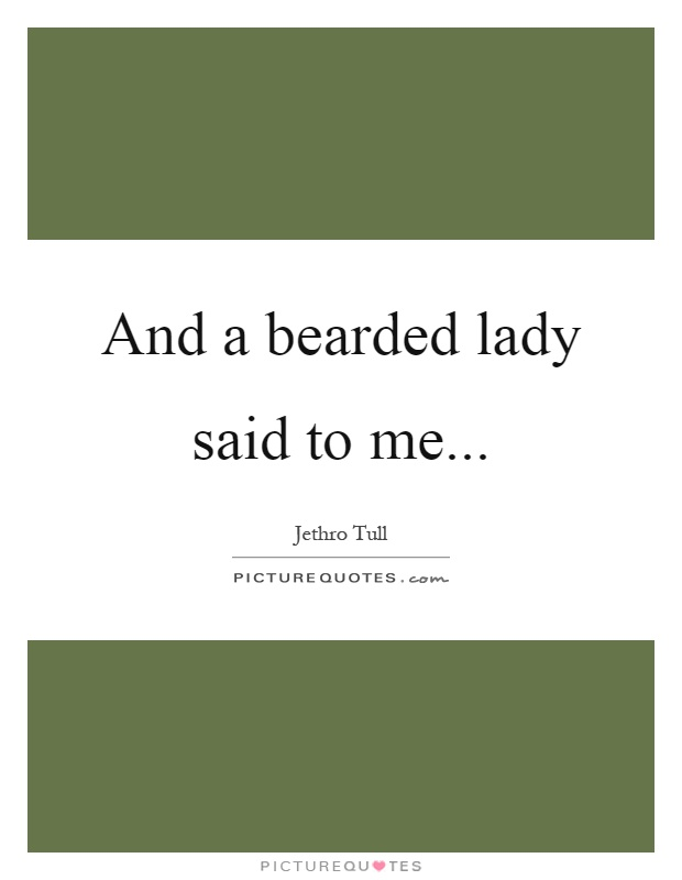And a bearded lady said to me Picture Quote #1