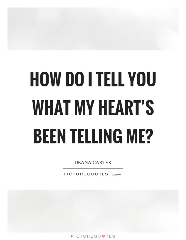 How do I tell you what my heart's been telling me? Picture Quote #1
