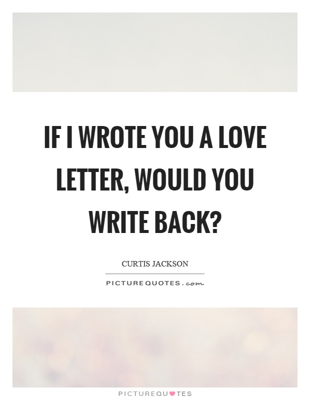 If I wrote you a love letter, would you write back? Picture Quote #1