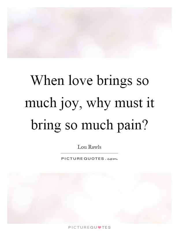 When love brings so much joy, why must it bring so much pain? Picture Quote #1