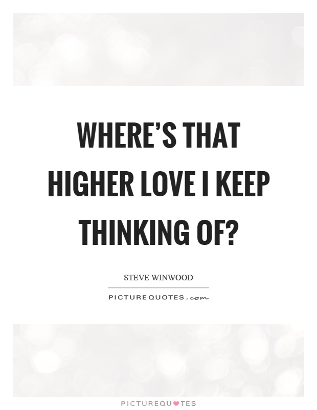 Where's that higher love I keep thinking of? | Picture Quotes
