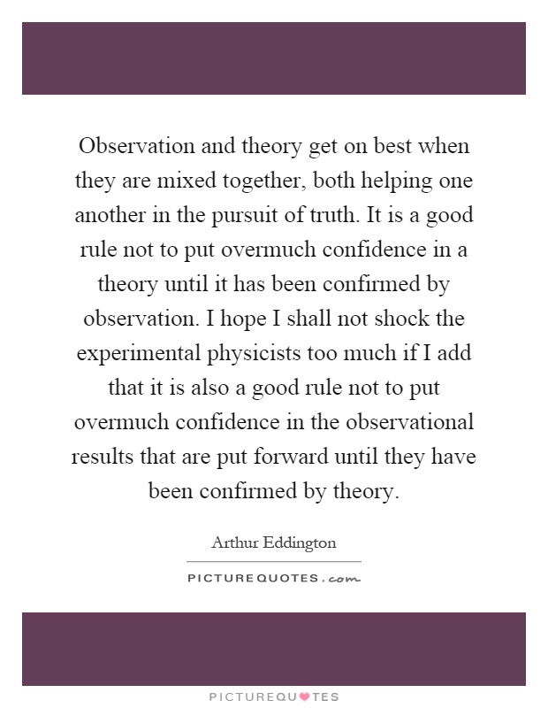Observation and theory get on best when they are mixed together, both helping one another in the pursuit of truth. It is a good rule not to put overmuch confidence in a theory until it has been confirmed by observation. I hope I shall not shock the experimental physicists too much if I add that it is also a good rule not to put overmuch confidence in the observational results that are put forward until they have been confirmed by theory Picture Quote #1