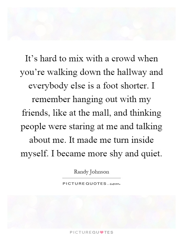 It's hard to mix with a crowd when you're walking down the hallway and everybody else is a foot shorter. I remember hanging out with my friends, like at the mall, and thinking people were staring at me and talking about me. It made me turn inside myself. I became more shy and quiet Picture Quote #1