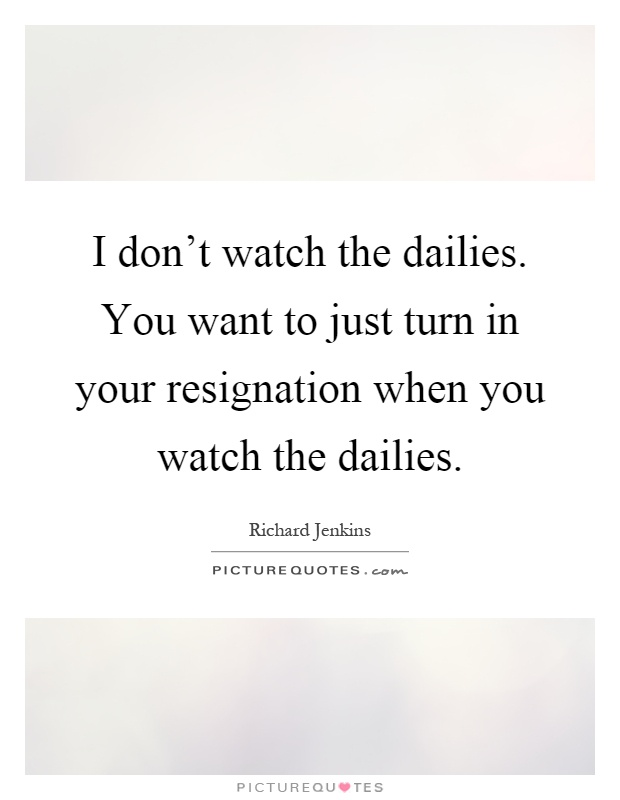 I don't watch the dailies. You want to just turn in your resignation when you watch the dailies Picture Quote #1