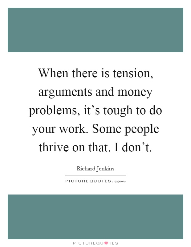 When there is tension, arguments and money problems, it's tough to do your work. Some people thrive on that. I don't Picture Quote #1