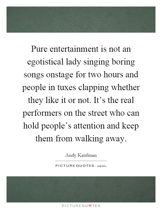 Pure entertainment is not an egotistical lady singing boring songs onstage for two hours and people in tuxes clapping whether they like it or not. It's the real performers on the street who can hold people's attention and keep them from walking away Picture Quote #1
