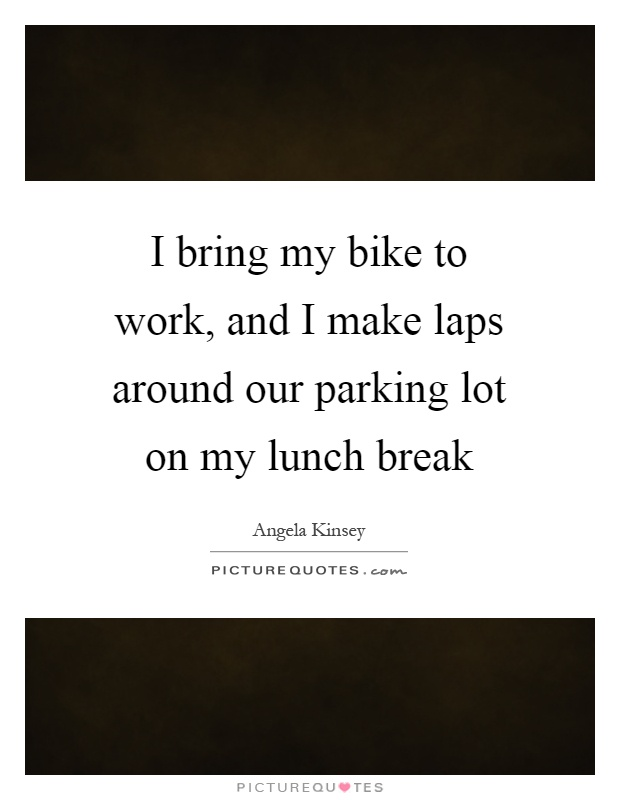 I bring my bike to work, and I make laps around our parking lot on my lunch break Picture Quote #1