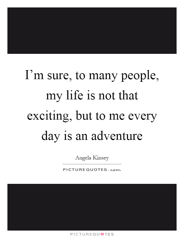 I'm sure, to many people, my life is not that exciting, but to me every day is an adventure Picture Quote #1