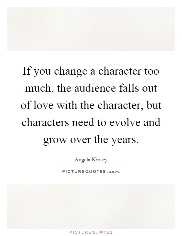 If you change a character too much, the audience falls out of love with the character, but characters need to evolve and grow over the years Picture Quote #1