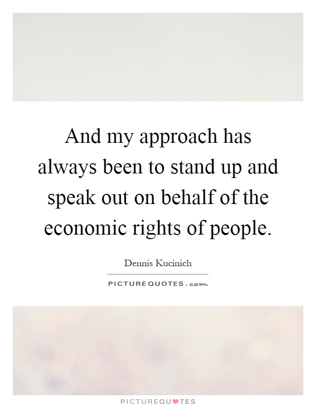And my approach has always been to stand up and speak out on behalf of the economic rights of people Picture Quote #1