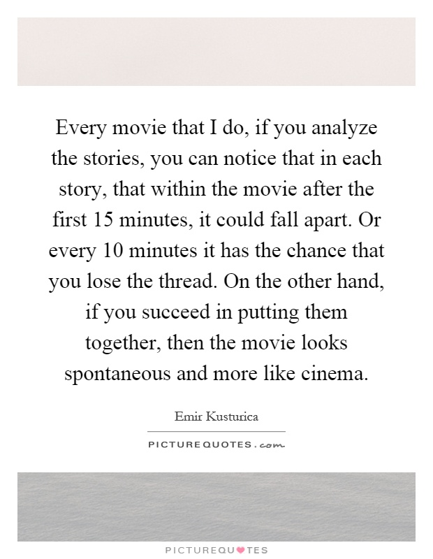 Every movie that I do, if you analyze the stories, you can notice that in each story, that within the movie after the first 15 minutes, it could fall apart. Or every 10 minutes it has the chance that you lose the thread. On the other hand, if you succeed in putting them together, then the movie looks spontaneous and more like cinema Picture Quote #1