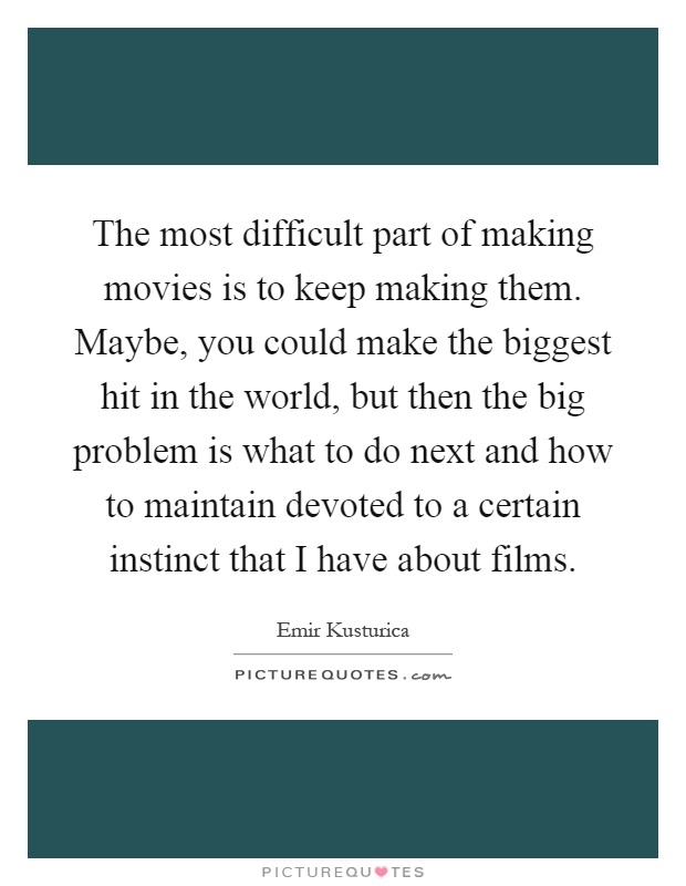 The most difficult part of making movies is to keep making them. Maybe, you could make the biggest hit in the world, but then the big problem is what to do next and how to maintain devoted to a certain instinct that I have about films Picture Quote #1